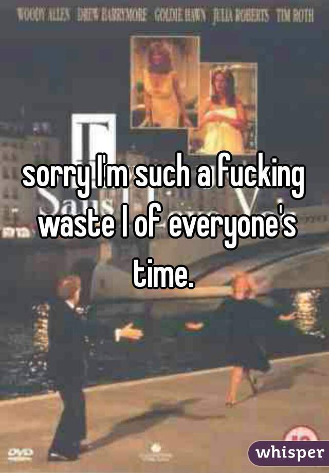 sorry I'm such a fucking waste I of everyone's time.