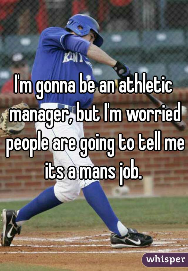 I'm gonna be an athletic manager, but I'm worried people are going to tell me its a mans job.