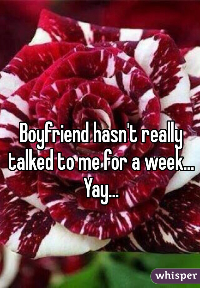 Boyfriend hasn't really talked to me for a week... Yay...