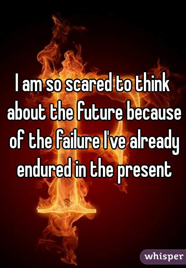 I am so scared to think about the future because of the failure I've already endured in the present