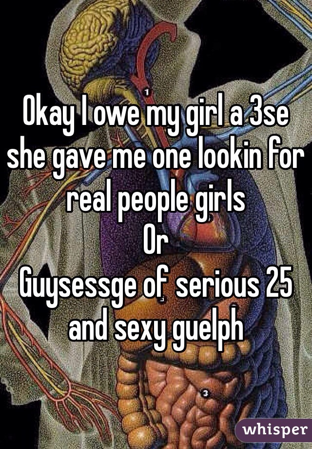 Okay I owe my girl a 3se she gave me one lookin for real people girls Or Guysessge of serious 25 and sexy guelph