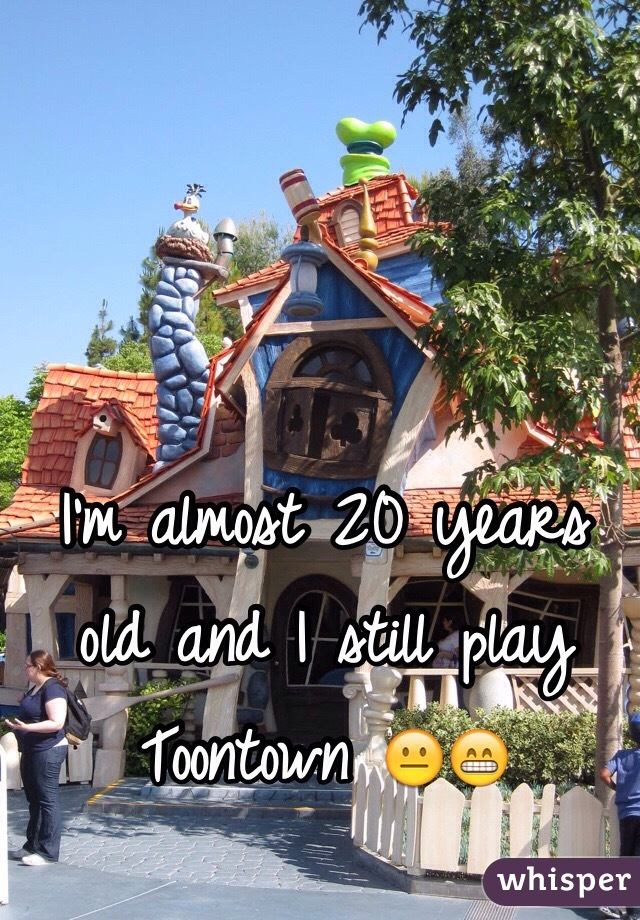 I'm almost 20 years old and I still play Toontown 😐😁