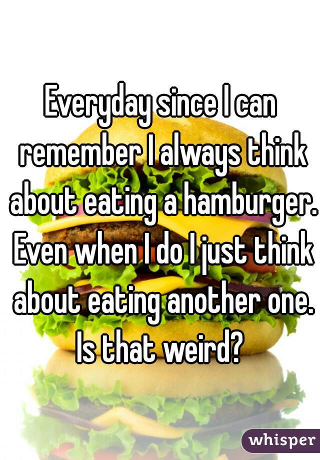 Everyday since I can remember I always think about eating a hamburger. Even when I do I just think about eating another one. Is that weird?