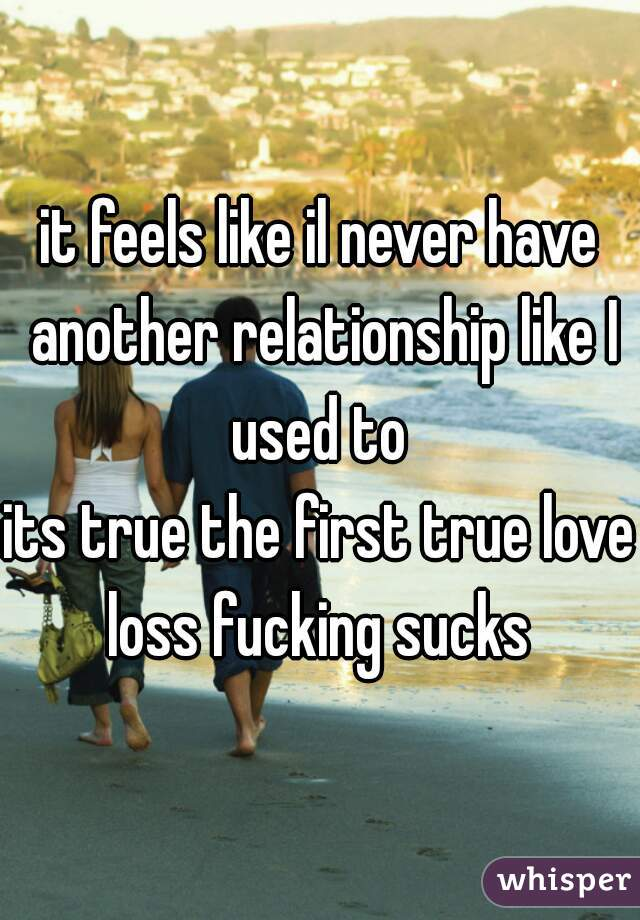 it feels like il never have another relationship like I used to  its true the first true love loss fucking sucks