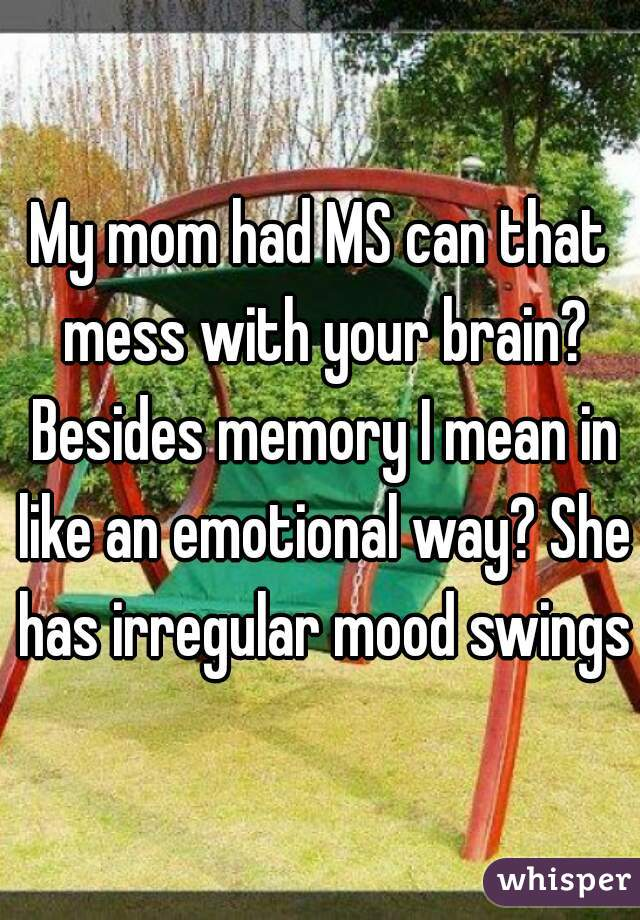 My mom had MS can that mess with your brain? Besides memory I mean in like an emotional way? She has irregular mood swings