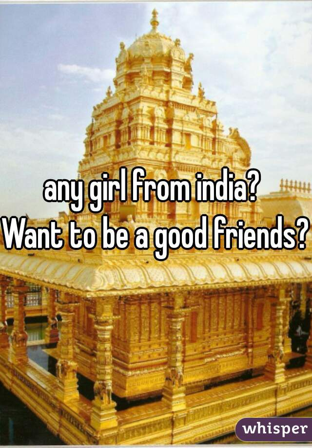 any girl from india?  Want to be a good friends?