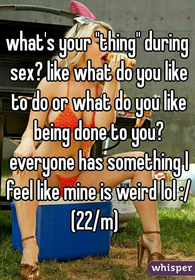"""what's your """"thing"""" during sex? like what do you like to do or what do you like being done to you? everyone has something I feel like mine is weird lol :/ (22/m)"""