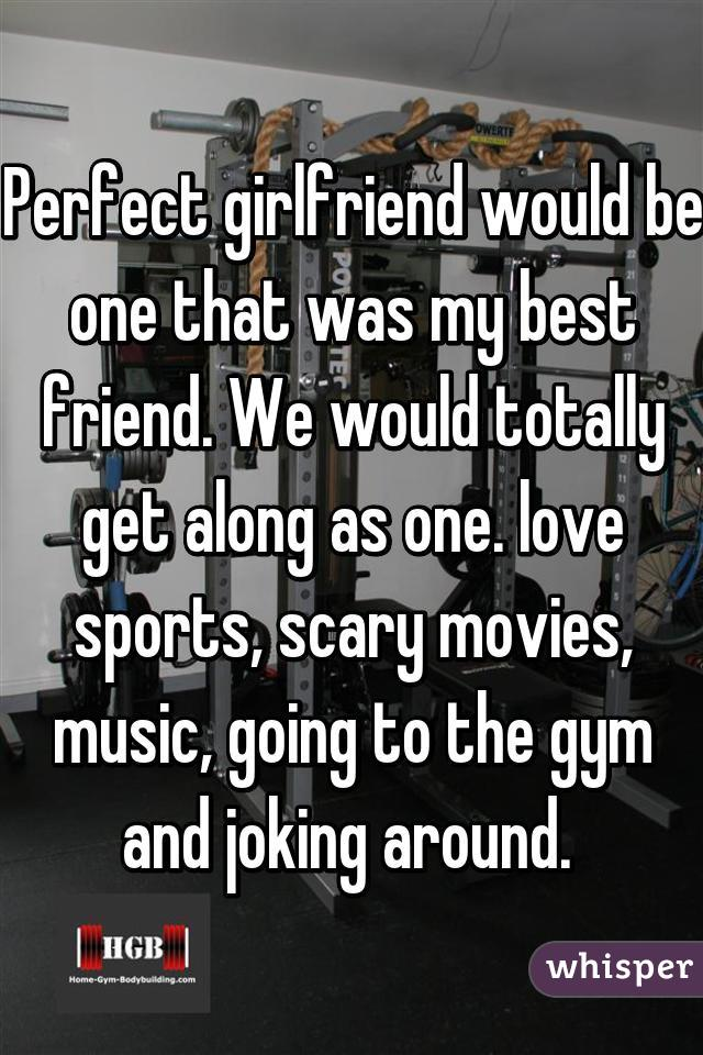 Perfect girlfriend would be one that was my best friend. We would totally get along as one. love sports, scary movies, music, going to the gym and joking around.