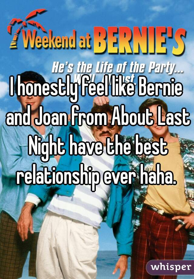 I honestly feel like Bernie and Joan from About Last Night have the best relationship ever haha.