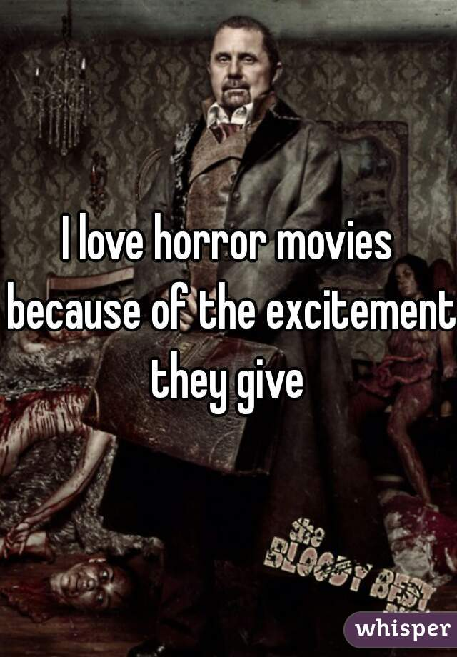 I love horror movies because of the excitement they give