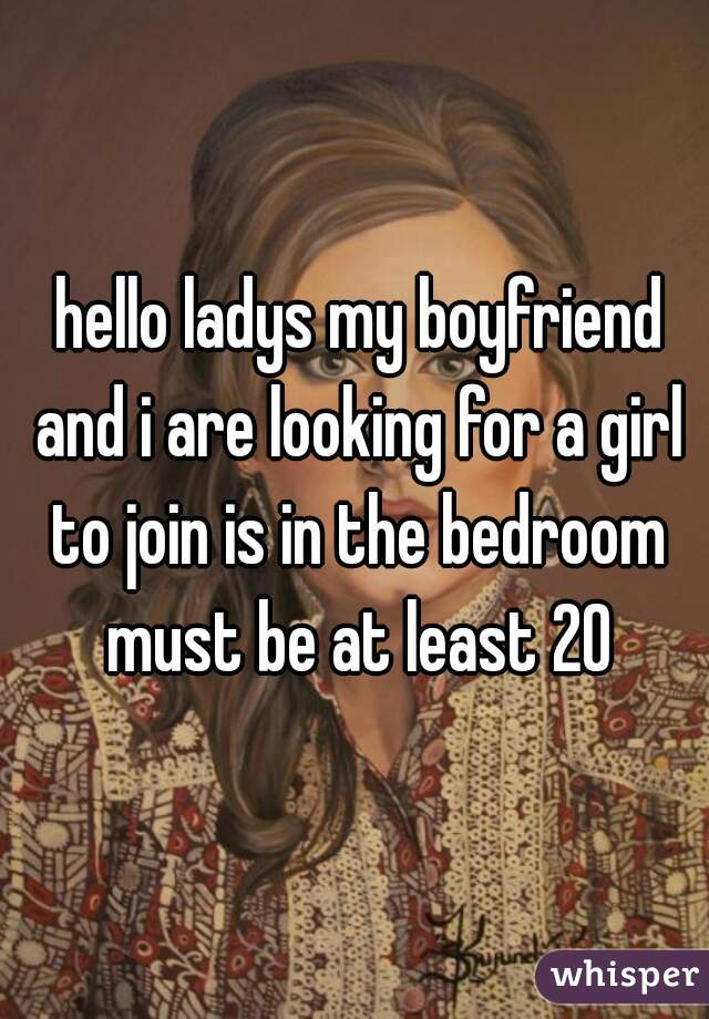 hello ladys my boyfriend and i are looking for a girl to join is in the bedroom must be at least 20
