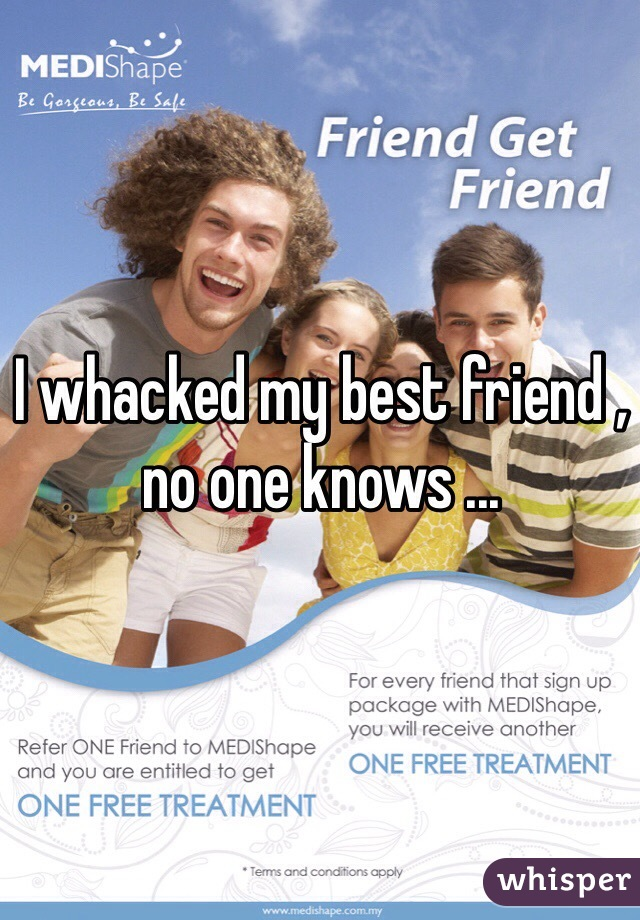 I whacked my best friend , no one knows ...