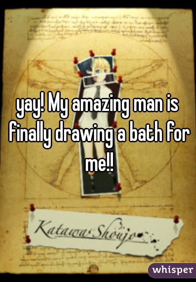 yay! My amazing man is finally drawing a bath for me!!
