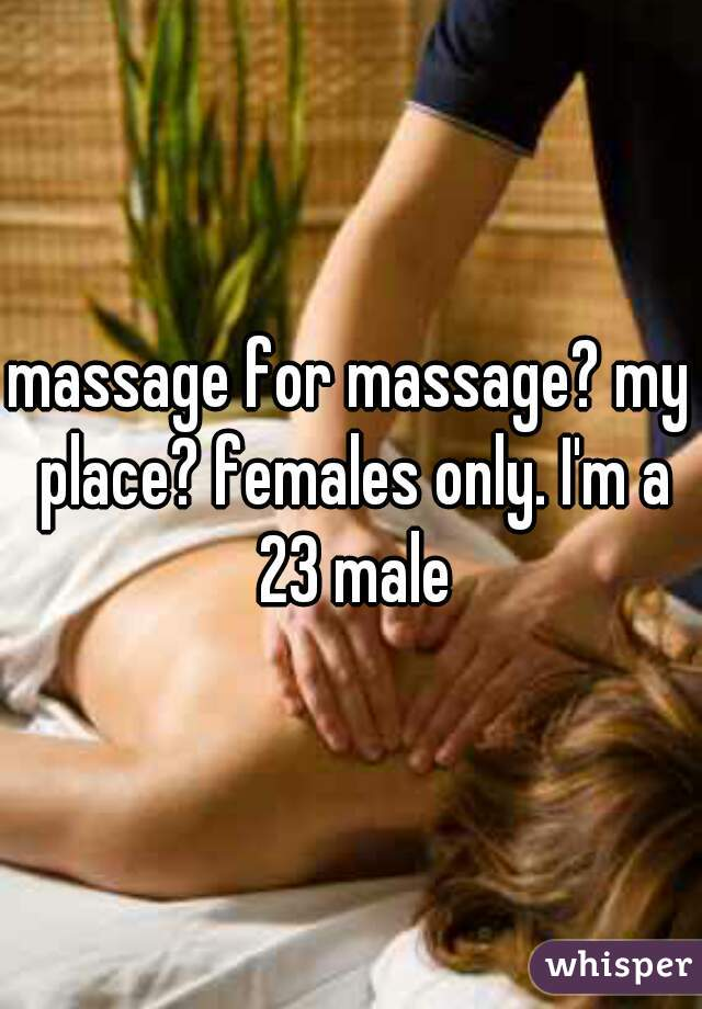 massage for massage? my place? females only. I'm a 23 male