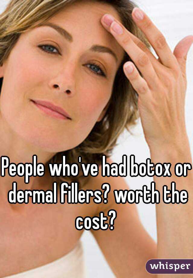People who've had botox or dermal fillers? worth the cost?