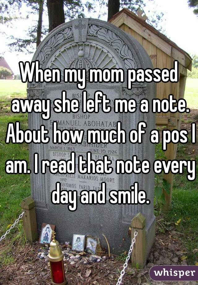 When my mom passed away she left me a note. About how much of a pos I am. I read that note every day and smile.