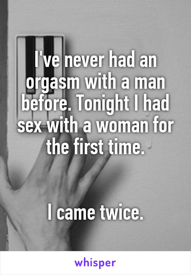 I've never had an orgasm with a man before. Tonight I had sex with a woman for the first time.   I came twice.