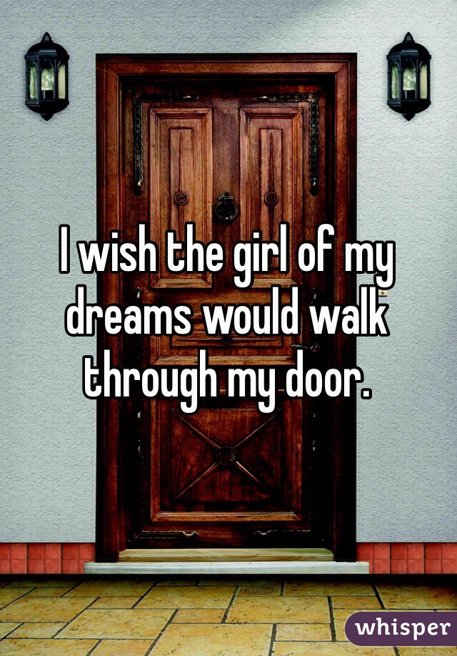 I wish the girl of my dreams would walk through my door.