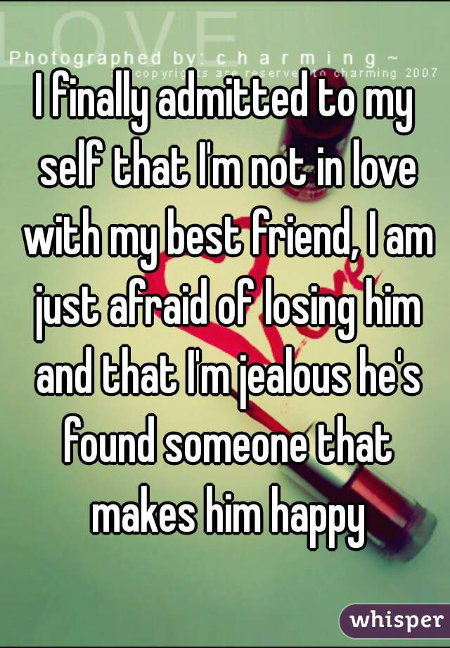 I finally admitted to my self that I'm not in love with my best friend, I am just afraid of losing him and that I'm jealous he's found someone that makes him happy