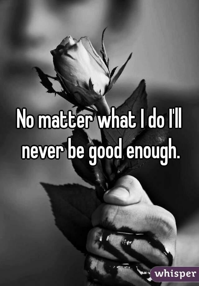 No matter what I do I'll never be good enough.
