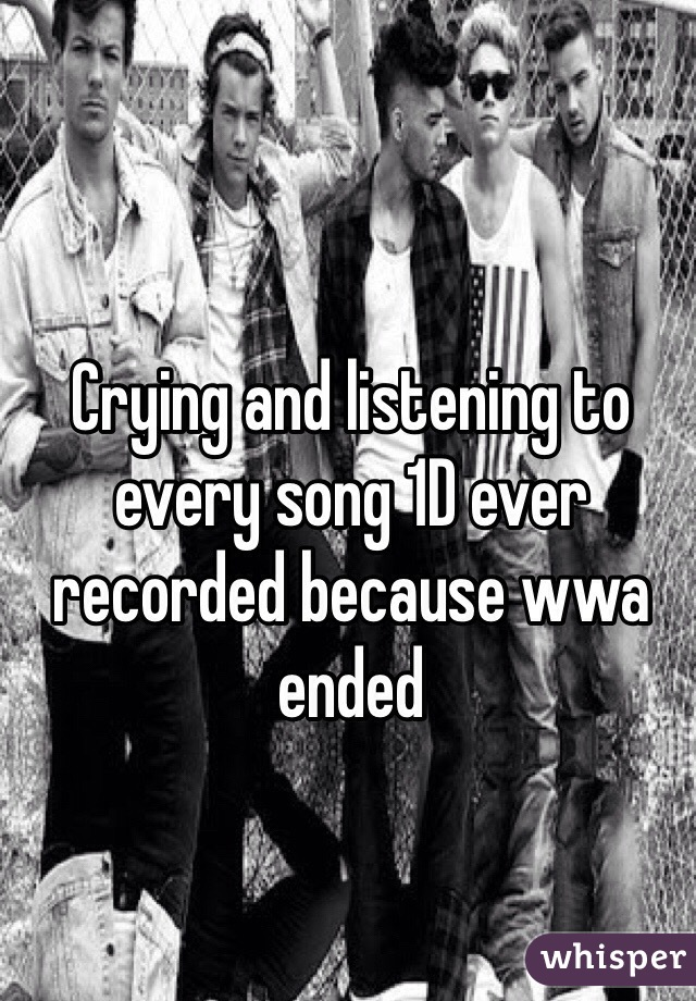 Crying and listening to every song 1D ever recorded because wwa ended