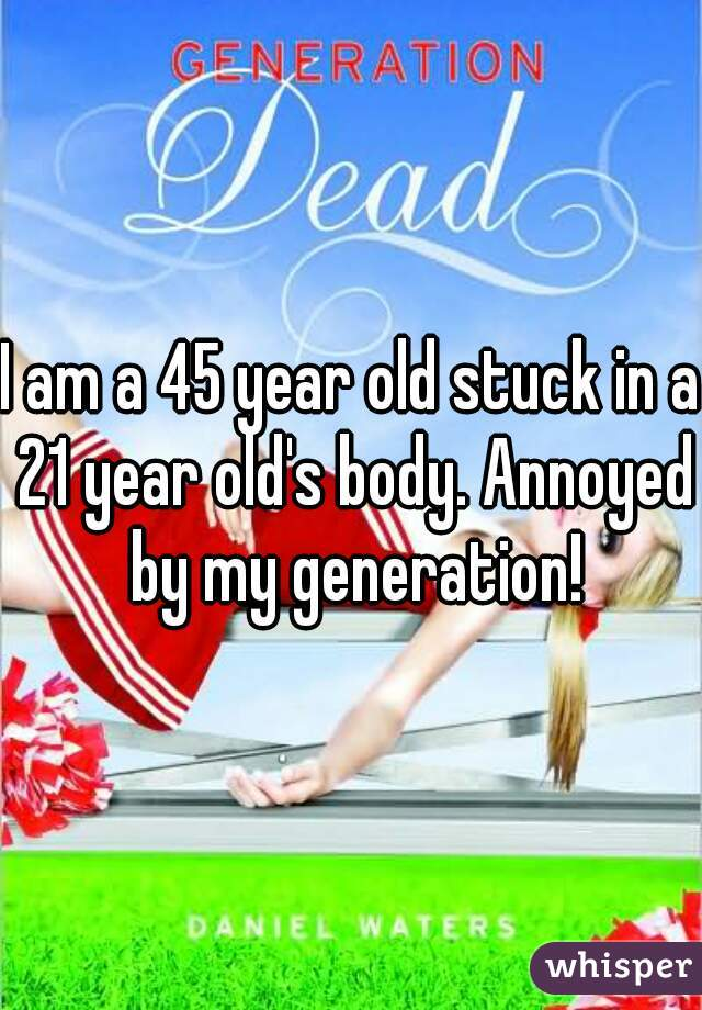I am a 45 year old stuck in a 21 year old's body. Annoyed by my generation!