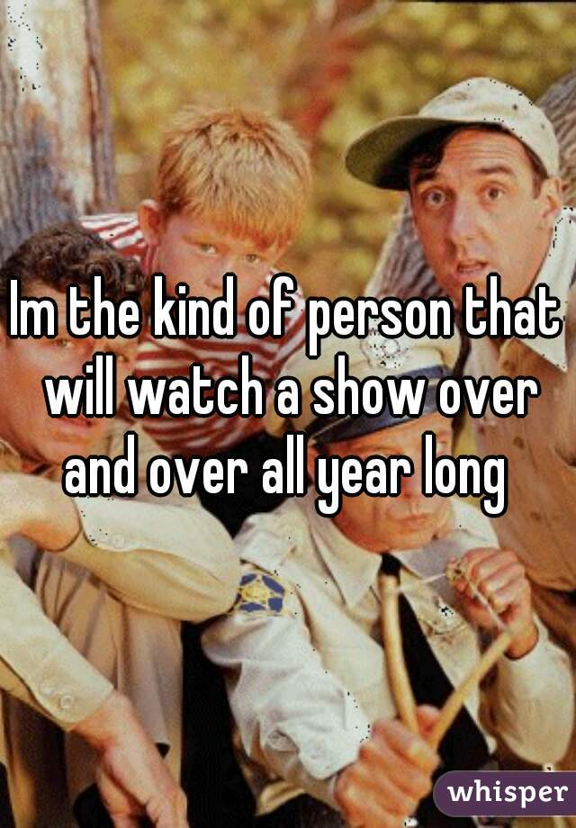 Im the kind of person that will watch a show over and over all year long