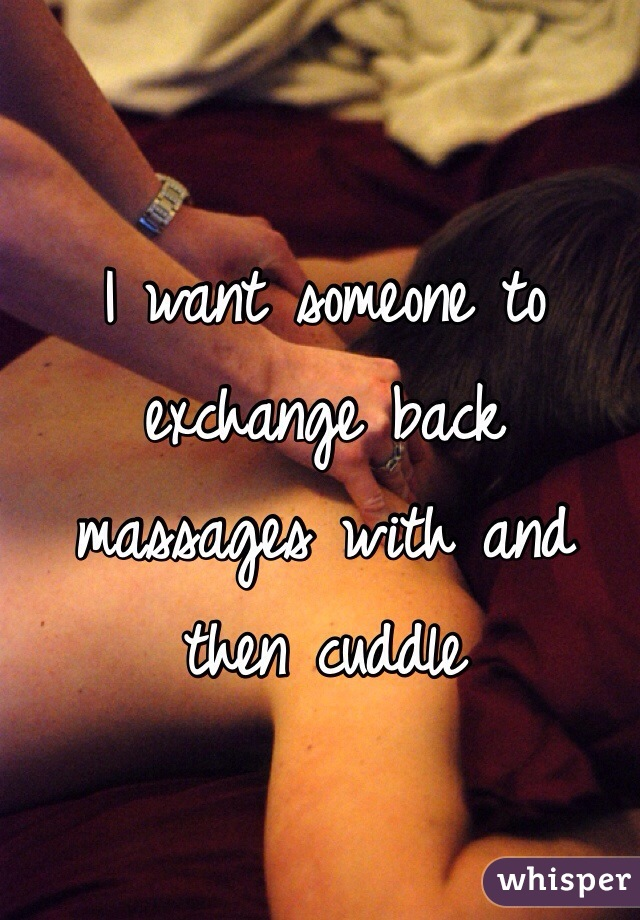 I want someone to exchange back massages with and then cuddle