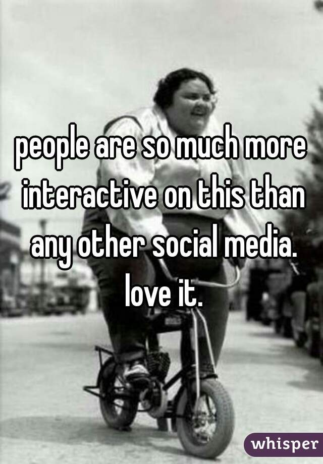 people are so much more interactive on this than any other social media. love it.
