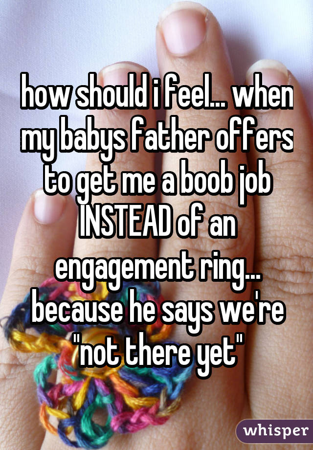 how should i feel... when my babys father offers to get me a boob job INSTEAD of an engagement ring... because he says we're ''not there yet''