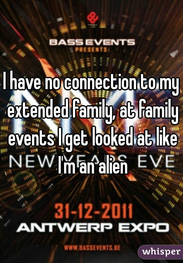 I have no connection to my extended family, at family events I get looked at like I'm an alien