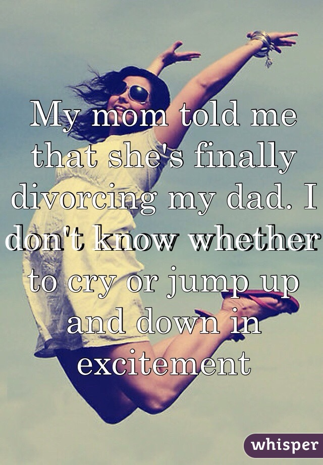 My mom told me that she's finally divorcing my dad. I don't know whether to cry or jump up and down in excitement