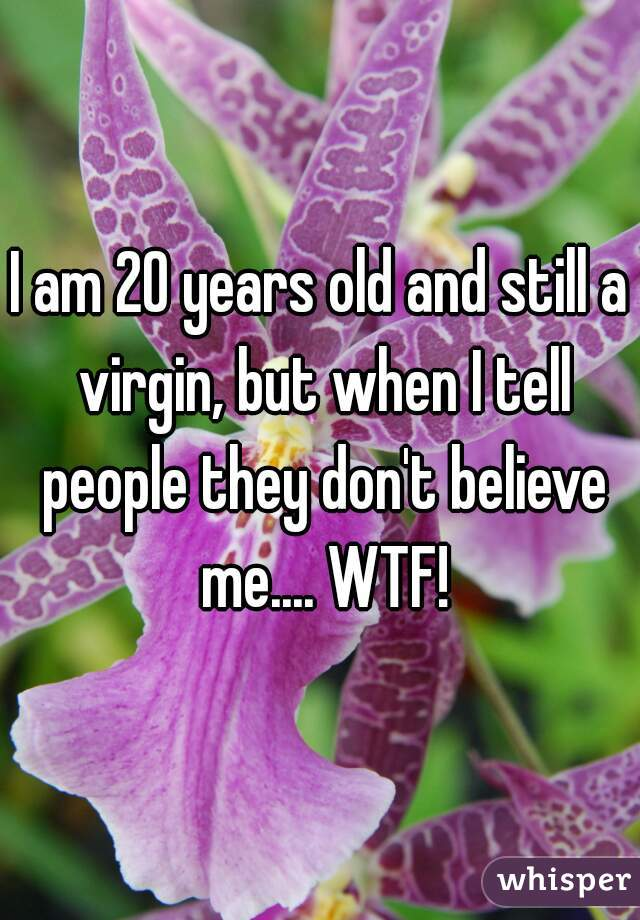 I am 20 years old and still a virgin, but when I tell people they don't believe me.... WTF!