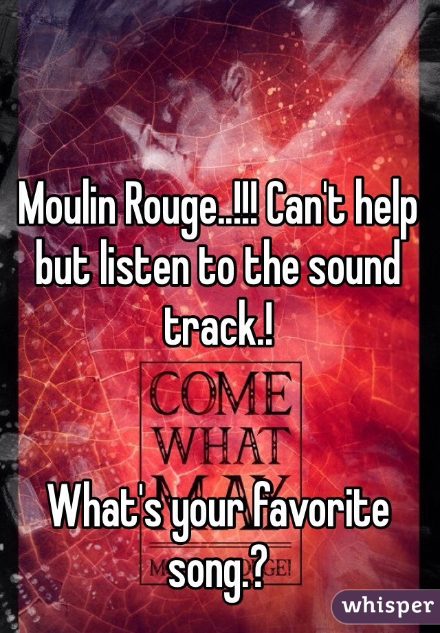 Moulin Rouge..!!! Can't help but listen to the sound track.!    What's your favorite song.?