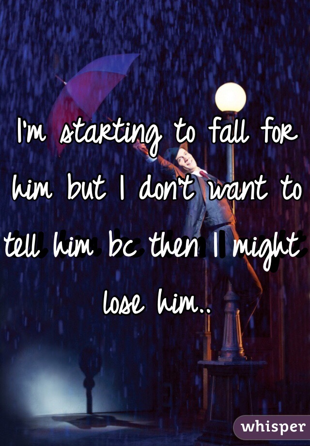 I'm starting to fall for him but I don't want to tell him bc then I might lose him..