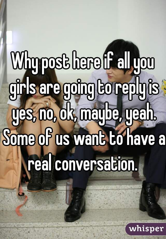 Why post here if all you girls are going to reply is yes, no, ok, maybe, yeah. Some of us want to have a real conversation.