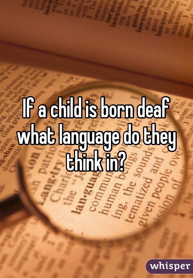 If a child is born deaf what language do they think in?