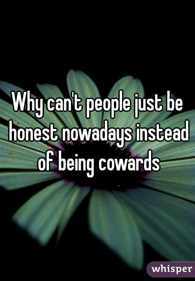 Why can't people just be honest nowadays instead of being cowards