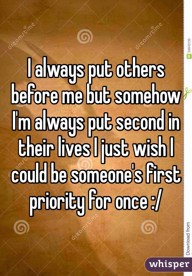 I always put others before me but somehow I'm always put second in their lives I just wish I could be someone's first priority for once :/