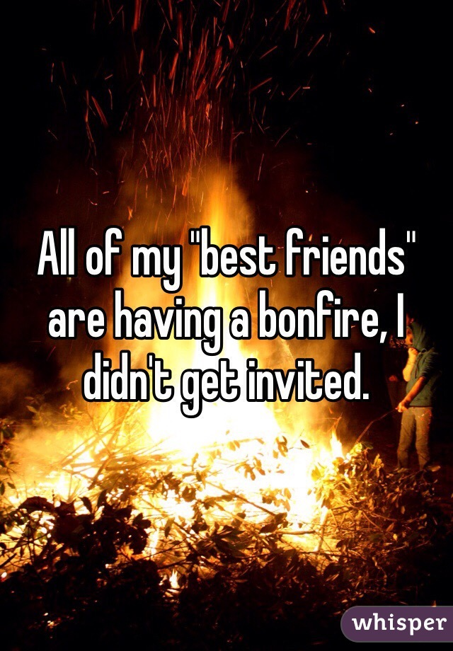 """All of my """"best friends"""" are having a bonfire, I didn't get invited."""