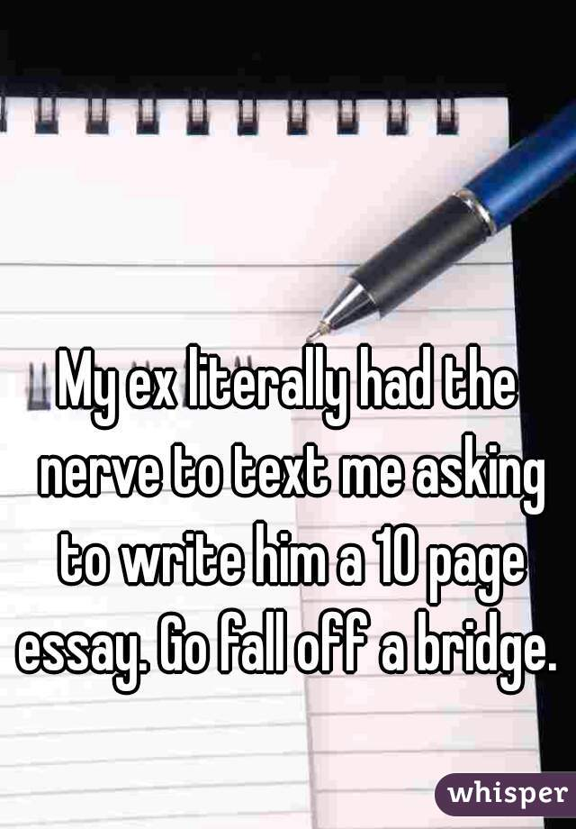 My ex literally had the nerve to text me asking to write him a 10 page essay. Go fall off a bridge.