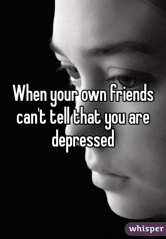 When your own friends can't tell that you are depressed