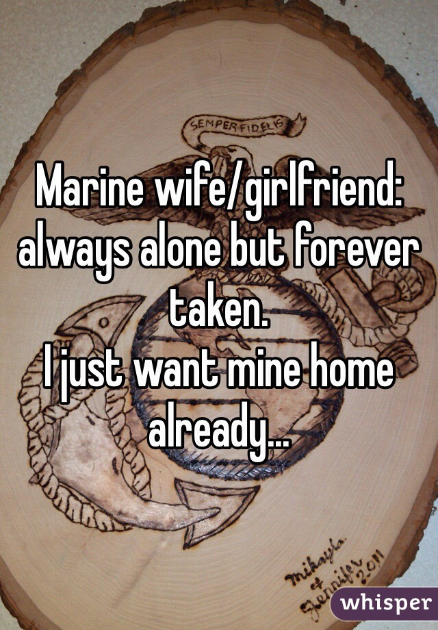 Marine wife/girlfriend: always alone but forever taken.  I just want mine home already...