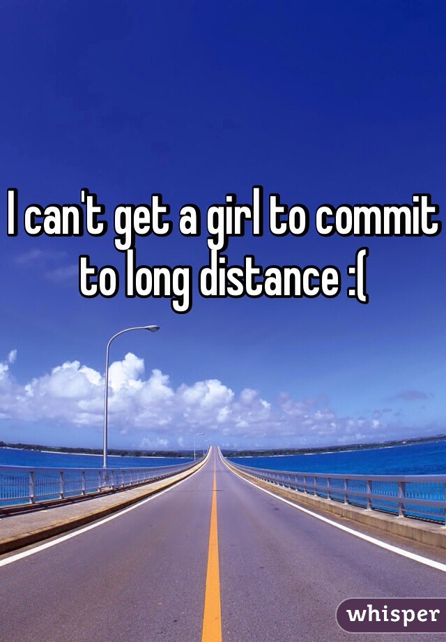 I can't get a girl to commit to long distance :(