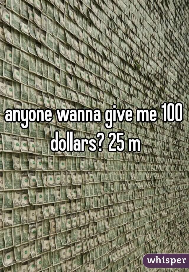 anyone wanna give me 100 dollars? 25 m