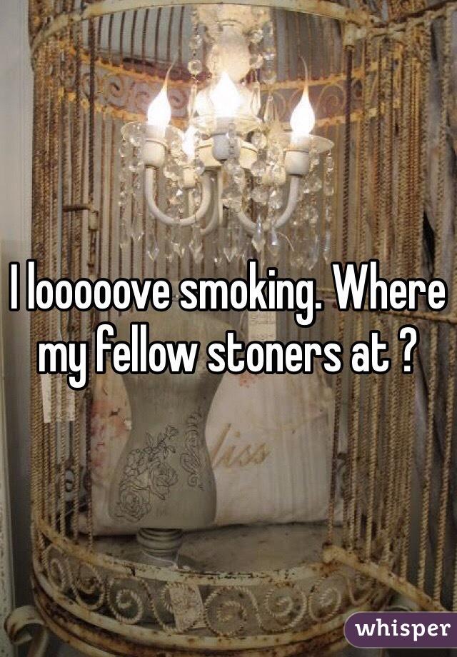 I looooove smoking. Where my fellow stoners at ?