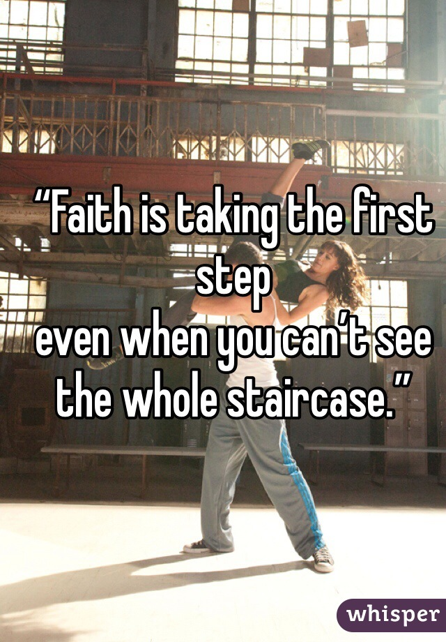 """Faith is taking the first step even when you can't see the whole staircase."""