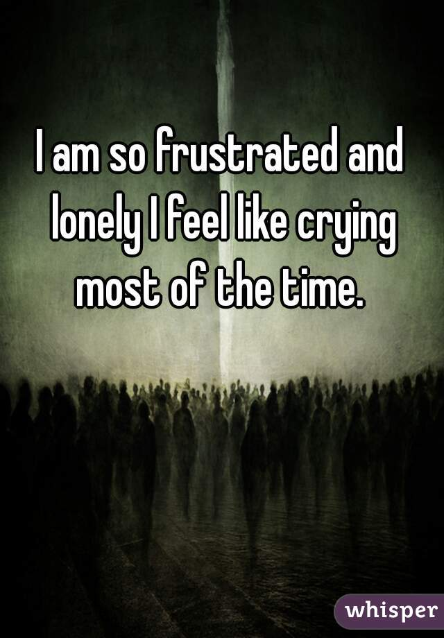 I am so frustrated and lonely I feel like crying most of the time.