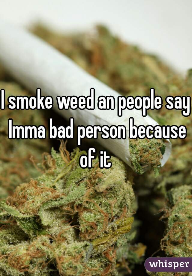 I smoke weed an people say Imma bad person because of it