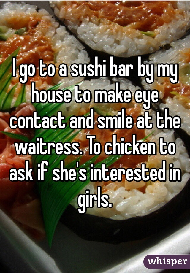 I go to a sushi bar by my house to make eye contact and smile at the waitress. To chicken to ask if she's interested in girls.